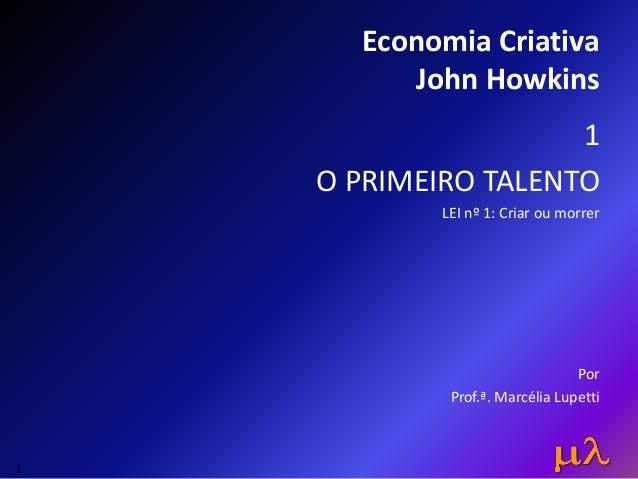 Economia Criativa John Howkins 1 O PRIMEIRO TALENTO LEI nº 1: Criar ou morrer Por Prof.ª. Marcélia Lupetti 1
