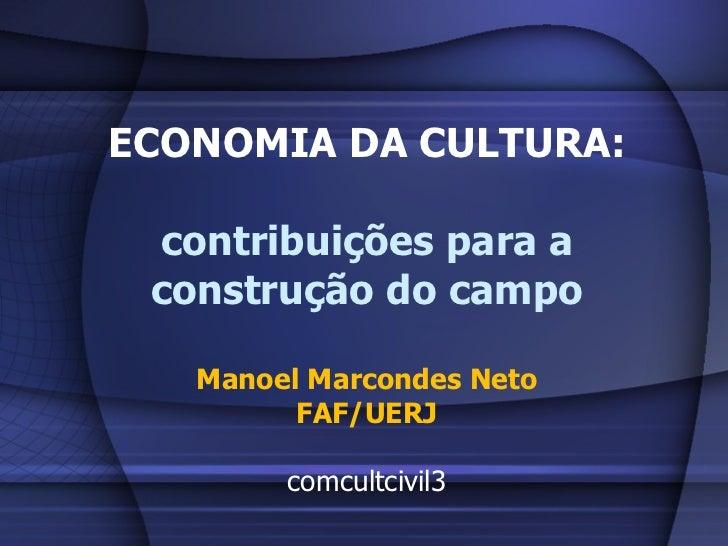 ECONOMIA DA CULTURA: contribuições para a construção do campo Manoel Marcondes Neto FAF/UERJ comcultcivil3