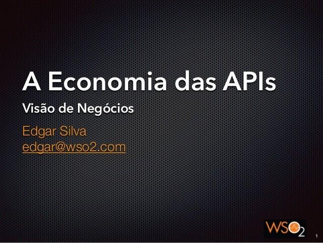 A Economia das APIs Visão de Negócios Edgar Silva edgar@wso2.com 1