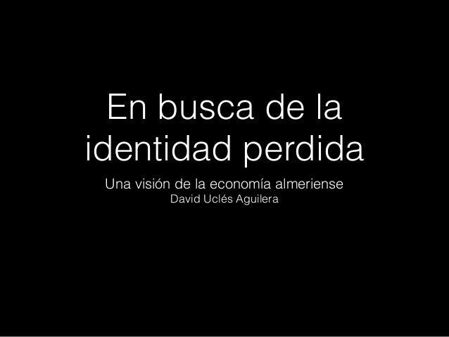 En busca de la identidad perdida Una visión de la economía almeriense David Uclés Aguilera