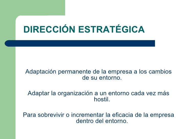 DIRECCIÓN ESTRATÉGICA <ul><li>Adaptación permanente de la empresa a los cambios de su entorno. </li></ul><ul><li>Adaptar l...