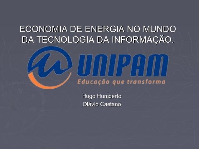 ECONOMIA DE ENERGIA NO MUNDO DA TECNOLOGIA DA INFORMAÇÃO.  Hugo Humberto Otávio Caetano