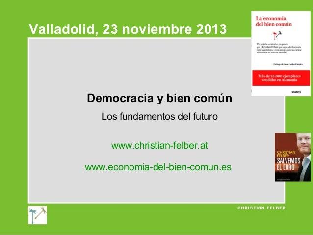 Valladolid, 23 noviembre 2013  Democracia y bien común Los fundamentos del futuro www.christian-felber.at www.economia-del...