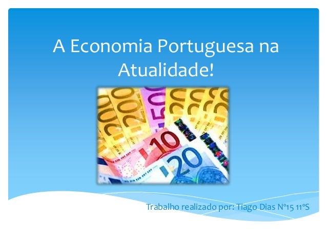 A Economia Portuguesa na Atualidade!  Trabalho realizado por: Tiago Dias Nº15 11ºS