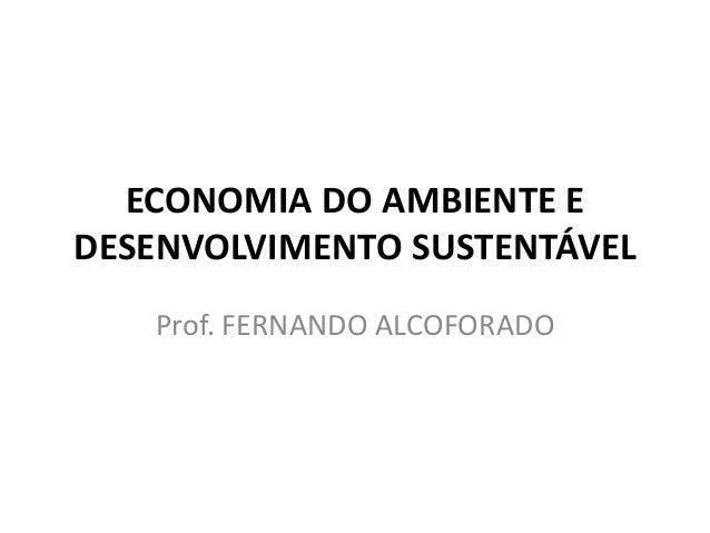 ECONOMIA DO AMBIENTE EDESENVOLVIMENTO SUSTENTÁVEL   Prof. FERNANDO ALCOFORADO