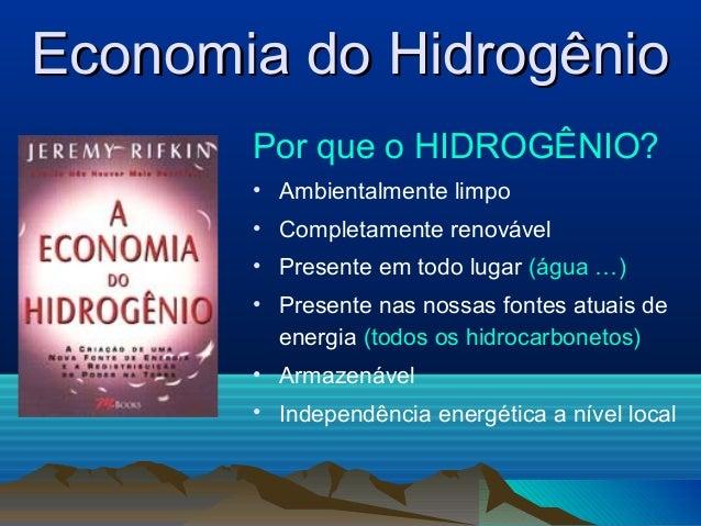 Economia do HidrogênioEconomia do Hidrogênio Por que o HIDROGÊNIO? • Ambientalmente limpo • Completamente renovável • Pres...