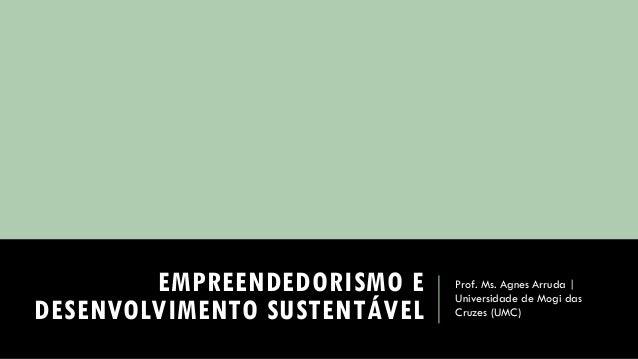EMPREENDEDORISMO E DESENVOLVIMENTO SUSTENTÁVEL  Prof. Ms. Agnes Arruda | Universidade de Mogi das Cruzes (UMC)