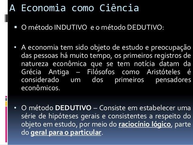 A Economia como Ciência • O método INDUTIVO – Segue o caminho inverso, já que parte da observação direta de aspectos isola...