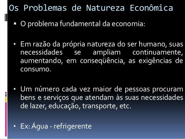 Os Problemas de Natureza Econômica • Produção de bens e serviços tem fatores limitados, escassos, pois não existem na quan...