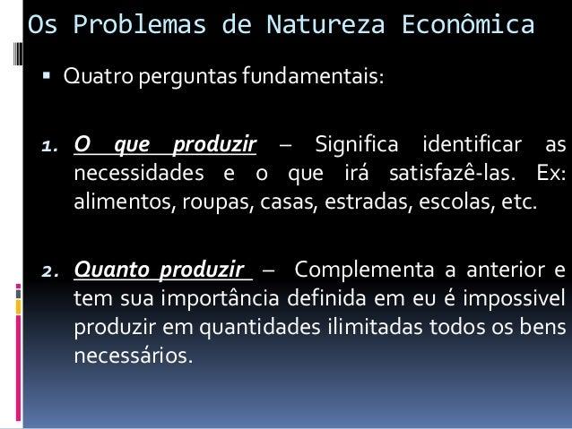 Os Problemas de Natureza Econômica  Quatro perguntas fundamentais: 3. Como produzir – Essa questão é técnica, ou seja, o ...