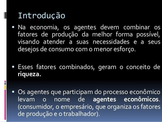 Introdução  Em suma, a Economia estuda como os agentes combinam os recursos escassos para a satisfação de suas necessidad...