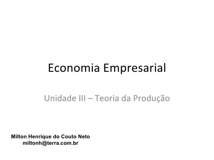 Economia Empresarial            Unidade III – Teoria da ProduçãoMilton Henrique do Couto Neto     miltonh@terra.com.br