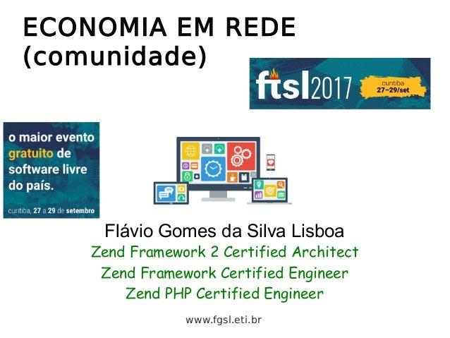 ECONOMIA EM REDE (comunidade) Flávio Gomes da Silva Lisboa Zend Framework 2 Certified Architect Zend Framework Certified E...