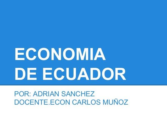 ECONOMIA DE ECUADOR POR: ADRIAN SANCHEZ DOCENTE.ECON CARLOS MUÑOZ