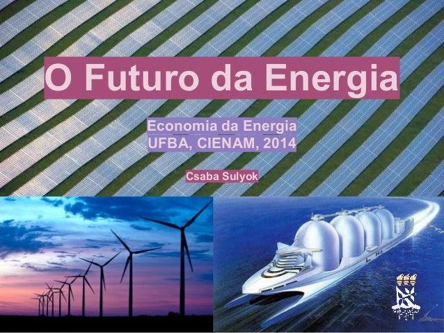 O Futuro da Energia Economia da Energia UFBA, CIENAM, 2014 Csaba Sulyok