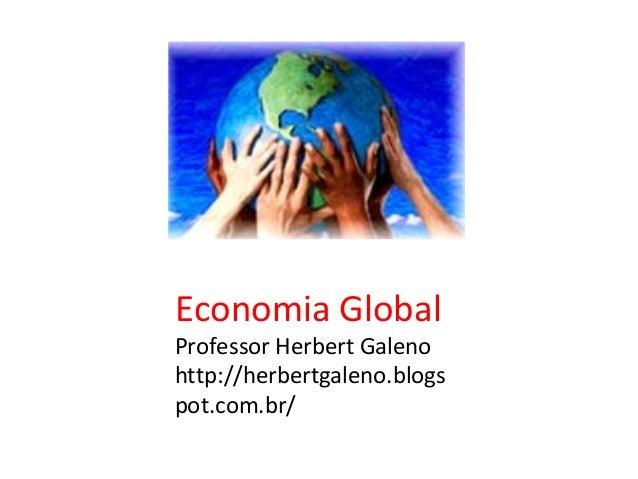 Economia Global  Professor Herbert Galeno http://herbertgaleno.blogs pot.com.br/
