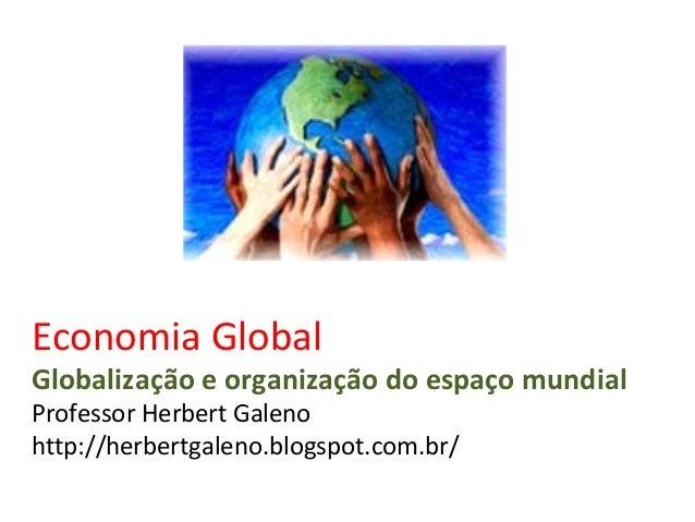 Economia Global Globalização e organização do espaço mundial Professor Herbert Galeno http://herbertgaleno.blogspot.com.br/