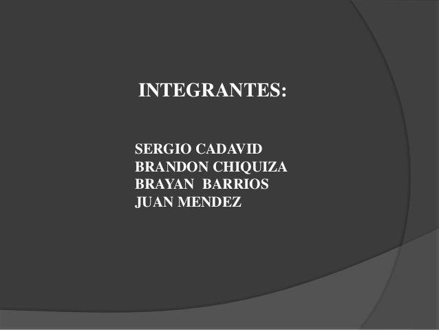 INTEGRANTES: SERGIO CADAVID BRANDON CHIQUIZA BRAYAN BARRIOS JUAN MENDEZ