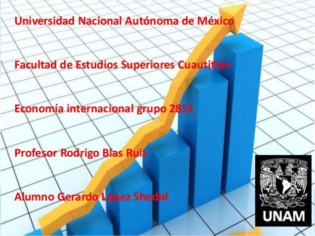 Universidad Nacional Autónoma de México Facultad de Estudios Superiores Cuautitlán Economía internacional grupo 2851 Profe...