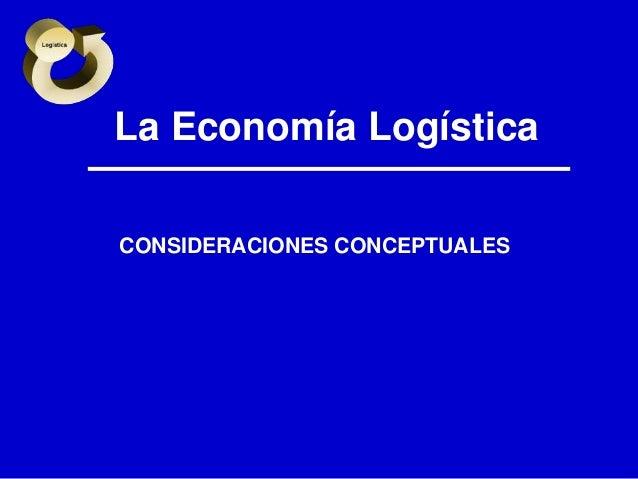 La Economía Logística CONSIDERACIONES CONCEPTUALES