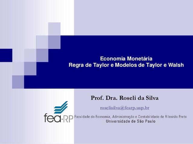 Economia Monetária Regra de Taylor e Modelos de Taylor e Walsh  Prof. Dra. Roseli da Silva roselisilva@fearp.usp.br