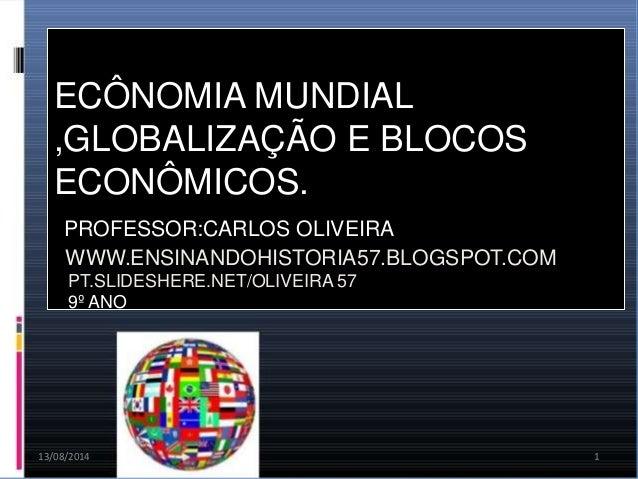 13/08/2014 1 ECÔNOMIA MUNDIAL ,GLOBALIZAÇÃO E BLOCOS ECONÔMICOS. PROFESSOR:CARLOS OLIVEIRA WWW.ENSINANDOHISTORIA57.BLOGSPO...