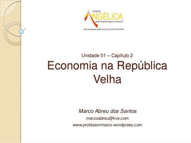 Unidade 01 – Capítulo 2Economia na RepúblicaVelhaMarco Abreu dos Santosmarcoabreu@live.comwww.professormarco.wordpress.com