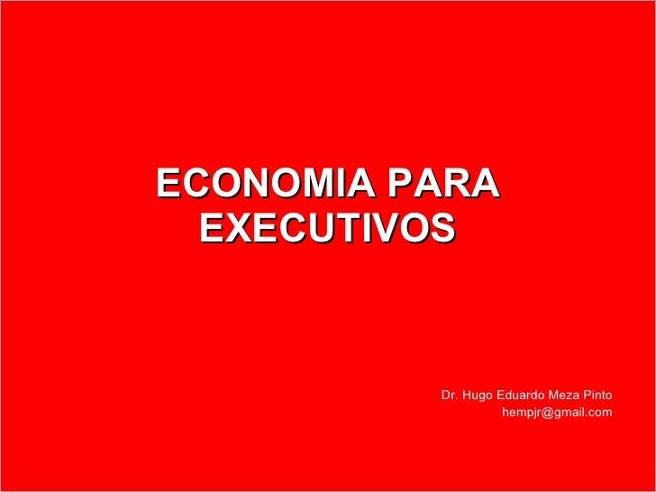 ECONOMIA PARA EXECUTIVOS Dr. Hugo Eduardo Meza Pinto [email_address]