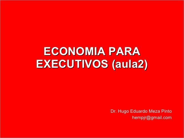 ECONOMIA PARA EXECUTIVOS (aula2) Dr. Hugo Eduardo Meza Pinto [email_address]