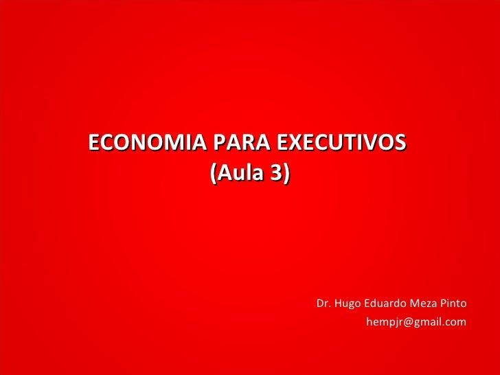 ECONOMIA PARA EXECUTIVOS  (Aula 3) Dr. Hugo Eduardo Meza Pinto [email_address]