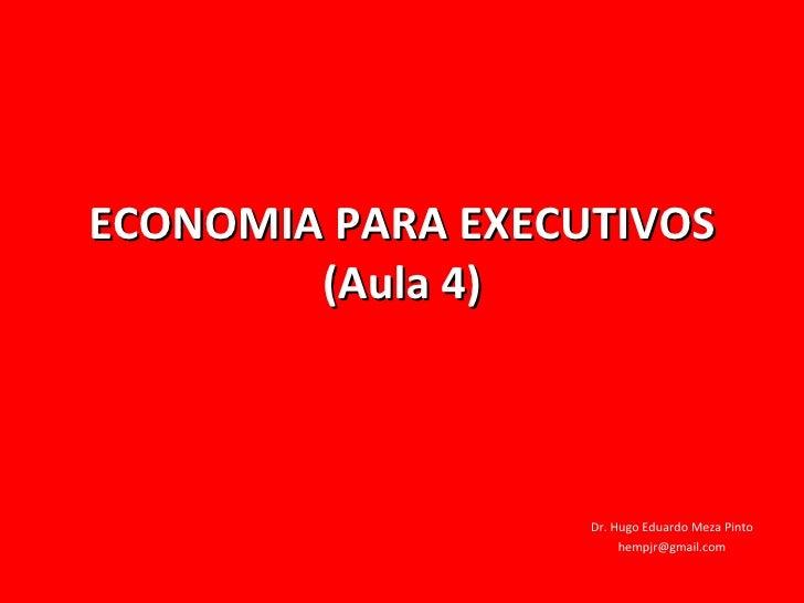 ECONOMIA PARA EXECUTIVOS (Aula 4) Dr. Hugo Eduardo Meza Pinto [email_address]