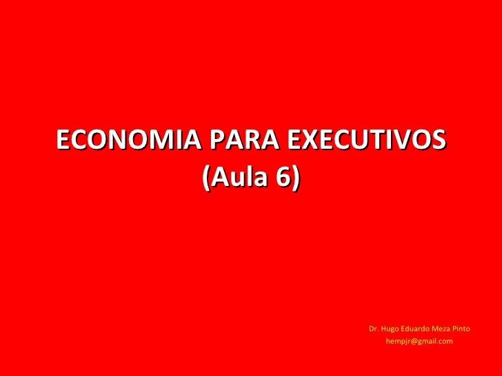 ECONOMIA PARA EXECUTIVOS (Aula 6) Dr. Hugo Eduardo Meza Pinto [email_address]