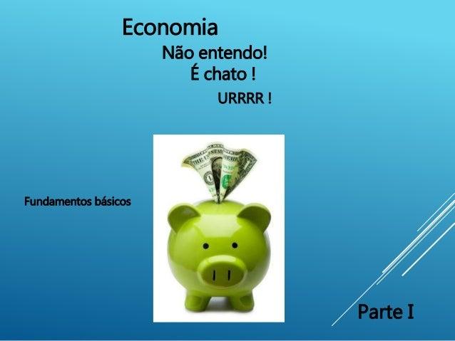 Economia Não entendo! É chato ! Fundamentos básicos Parte I URRRR !