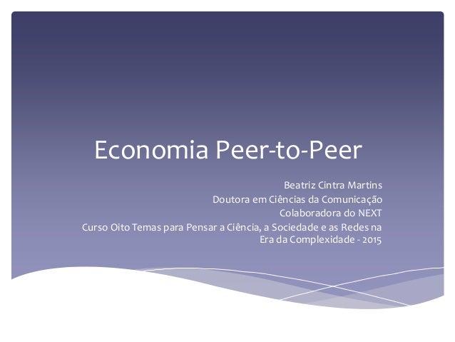 Economia Peer-to-Peer Beatriz Cintra Martins Doutora em Ciências da Comunicação Colaboradora do NEXT Curso Oito Temas para...