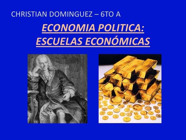 CHRISTIAN DOMINGUEZ – 6TO A       ECONOMIA POLITICA:      ESCUELAS ECONÓMICAS
