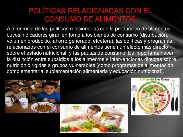 POLÍTICAS RELACIONADAS CON EL CONSUMO DE ALIMENTOS A diferencia de las políticas relacionadas con la producción de aliment...