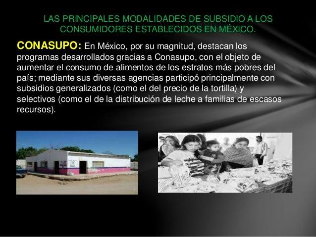 LAS PRINCIPALES MODALIDADES DE SUBSIDIO A LOS CONSUMIDORES ESTABLECIDOS EN MÉXICO. CONASUPO: En México, por su magnitud, d...