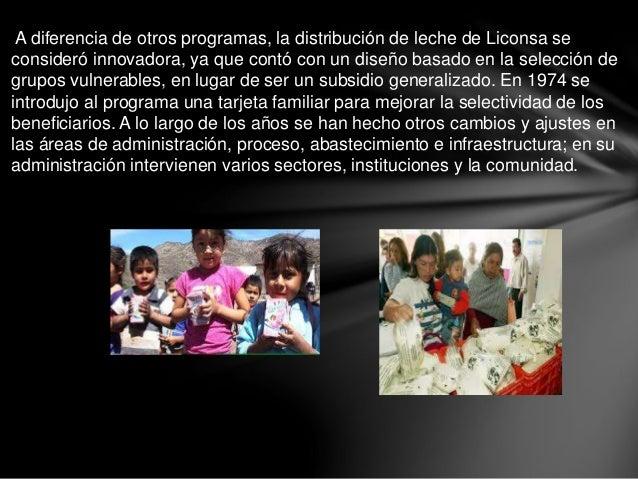 A diferencia de otros programas, la distribución de leche de Liconsa se consideró innovadora, ya que contó con un diseño b...