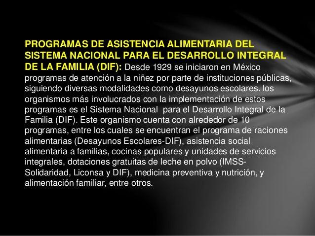 PROGRAMAS DE ASISTENCIA ALIMENTARIA DEL SISTEMA NACIONAL PARA EL DESARROLLO INTEGRAL DE LA FAMILIA (DIF): Desde 1929 se in...