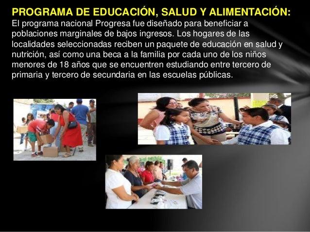 PROGRAMA DE EDUCACIÓN, SALUD Y ALIMENTACIÓN: El programa nacional Progresa fue diseñado para beneficiar a poblaciones marg...