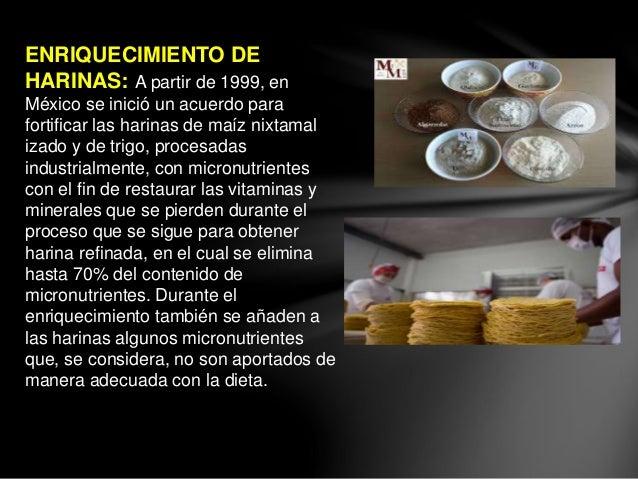 ENRIQUECIMIENTO DE HARINAS: A partir de 1999, en México se inició un acuerdo para fortificar las harinas de maíz nixtamal ...
