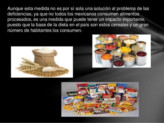 Aunque esta medida no es por sí sola una solución al problema de las deficiencias, ya que no todos los mexicanos consumen ...