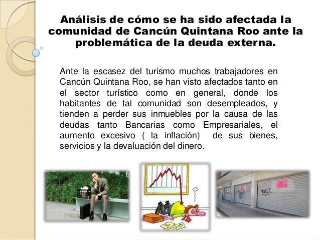 Análisis de cómo se ha sido afectada lacomunidad de Cancún Quintana Roo ante laproblemática de la deuda externa.Ante la es...