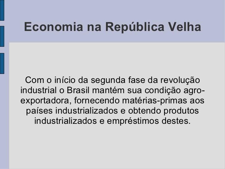 Economia na República Velha <ul><ul><li>Com o início da segunda fase da revolução industrial o Brasil mantém sua condição ...