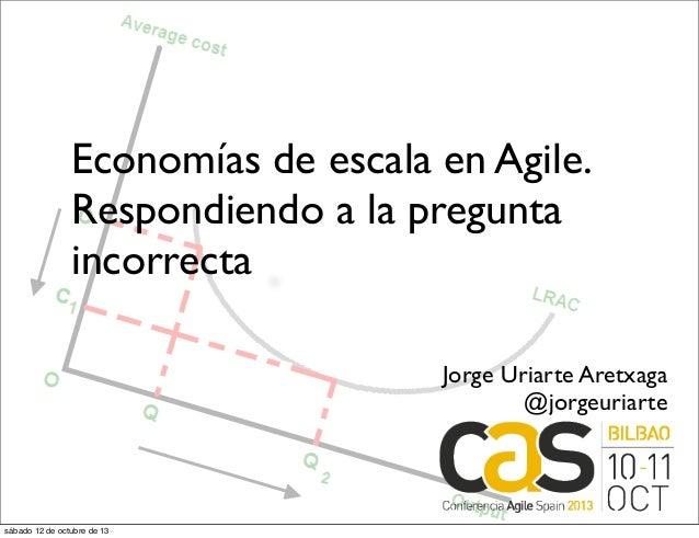 Economías de escala en Agile. Respondiendo a la pregunta incorrecta Jorge Uriarte Aretxaga @jorgeuriarte sábado 12 de octu...