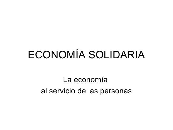 ECONOMÍA SOLIDARIA La economía  al servicio de las personas