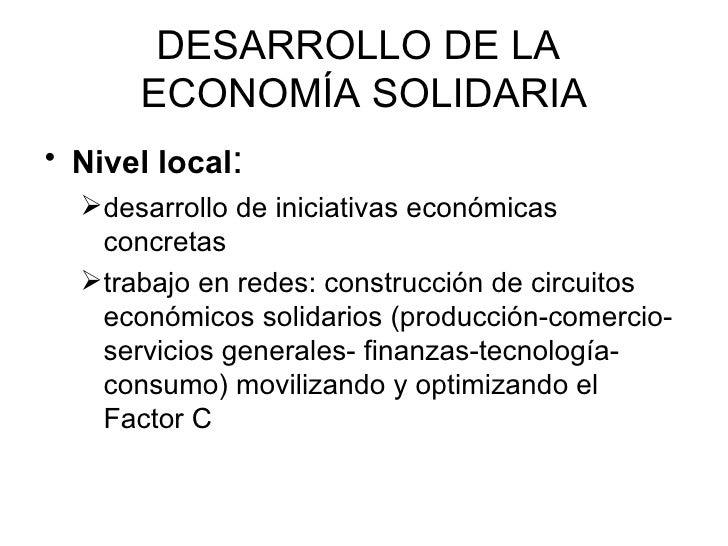 DESARROLLO DE LA  ECONOMÍA SOLIDARIA <ul><li>Nivel local :  </li></ul><ul><ul><li>desarrollo de iniciativas económicas con...