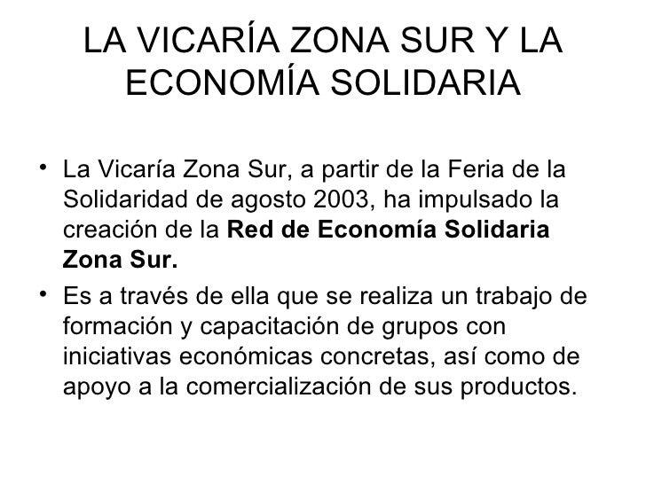 LA VICARÍA ZONA SUR Y LA ECONOMÍA SOLIDARIA <ul><li>La Vicaría Zona Sur, a partir de la Feria de la Solidaridad de agosto ...