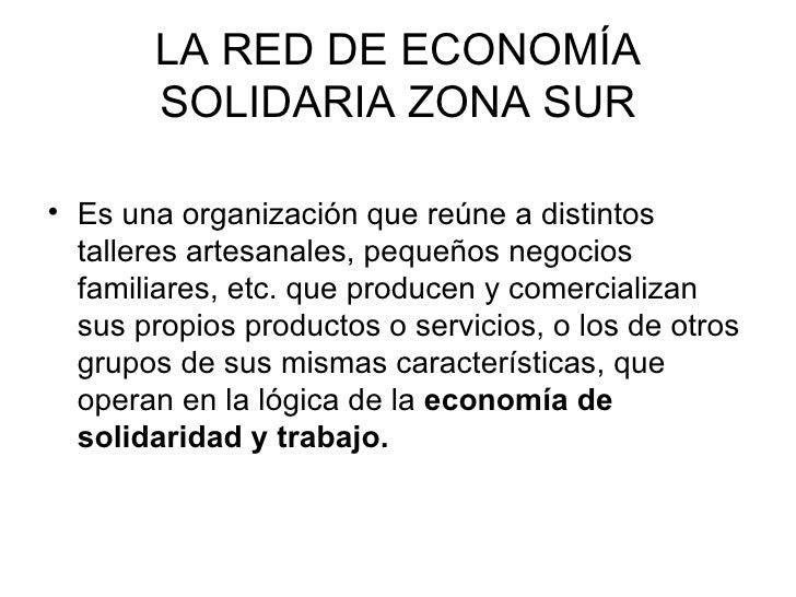 LA   RED  DE  ECONOMÍA SOLIDARIA  ZONA SUR <ul><li>Es una organización que reúne a distintos talleres artesanales, pequeño...
