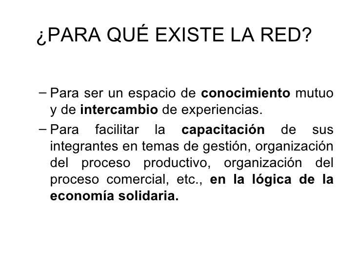 ¿PARA QUÉ EXISTE LA RED? <ul><ul><li>Para ser un espacio de  conocimiento  mutuo y de  intercambio  de experiencias. </li>...